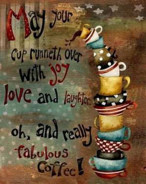 May Your Cup Runneth Over With Joy Love And Laughter Oh, And Really ...