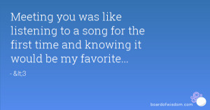 Meeting you was like listening to a song for the first time and ...