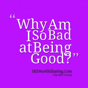 Quotes Picture: why am i so bad at being good?
