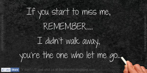 ... miss me, remember... I didn't walk away, you're the one who let me go
