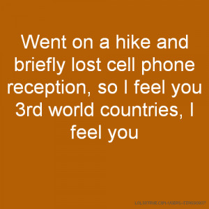 Went on a hike and briefly lost cell phone reception, so I feel you ...