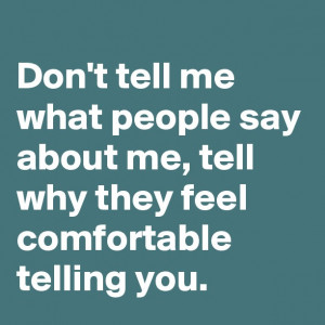 Don't tell me what people say about me, tell why they feel comfortable ...