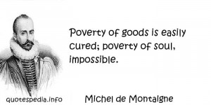 ... - Poverty of goods is easily cured; poverty of soul, impossible