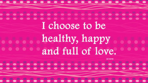 Choose To Be Healthy, Happy And Full Of Love.