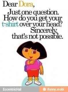humor #lol #Funny Dear Dora, Just one question. How do you get your t ...