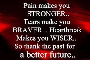 Pain Makes You Stronger, Tears Make You Braver, Heartbreak Makes You ...