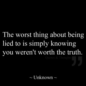The worst thing about being lied to is simply knowing you weren't ...