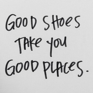 Etc Inspiration Blog Good Shoes Take You Good Places Quote Via We ...
