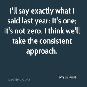 Tony La Russa - I'll say exactly what I said last year: It's one; it's ...