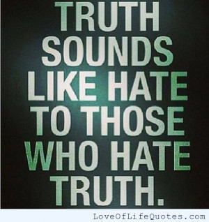 Truth sounds like hate to those who hate truth