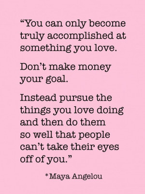 only become truly accomplished at something you love. Don't make money ...