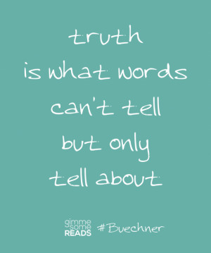 Buechner quote: truth is what words can't tell   Gimme Some Reads