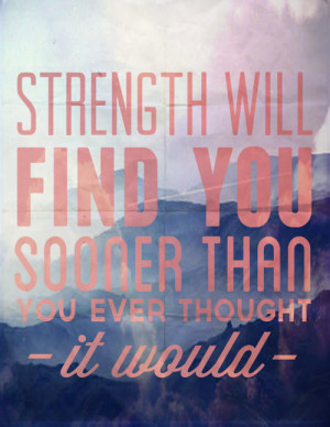Strength will find you sooner than you ever thought it would.