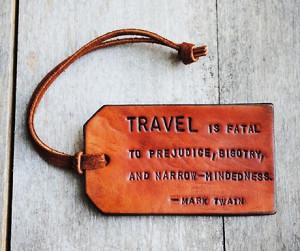 "... is fatal to prejudice, bigotry, and narrow-mindedness."" Mark Twain"