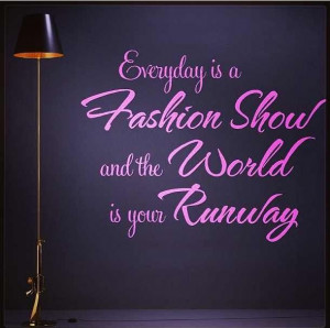 ... is a fashion show and the world is your runway! #Fashion #Quote