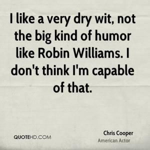 like a very dry wit, not the big kind of humor like Robin Williams ...