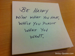Be happy with what you have, while you pursue what you want.