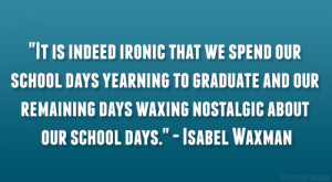 It is indeed ironic that we spend our school days yearning to graduate ...
