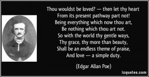 ... endless theme of praise, And love — a simple duty. - Edgar Allan Poe