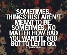 ... to be. Sometimes, no matter how bad you want it, you got to let it go