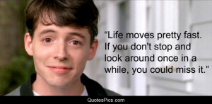 Ferris: Life moves pretty fast. If you don't stop and look around once ...