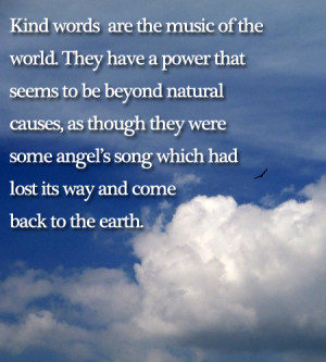 Kind words are the music of the world. They have a power that seems to ...