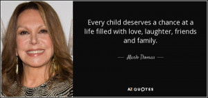 ... life filled with love, laughter, friends and family. - Marlo Thomas