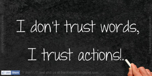 don't trust words, I trust actions!.