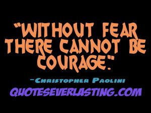 "Without fear there cannot be courage."" – Christopher Paolini"
