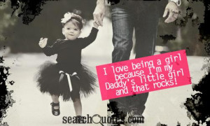 love being a girl because I'm my Daddy's little girl and that rocks!