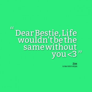 Quotes Picture: dear bestie, life wouldn't be the same without you