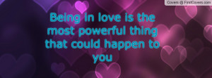 being in love is the most powerful thing that could happen to you ...