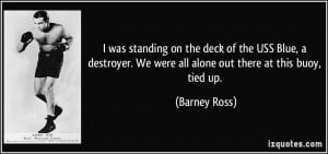 ... . We were all alone out there at this buoy, tied up. - Barney Ross