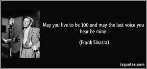 ... to be 100 and may the last voice you hear be mine. - Frank Sinatra