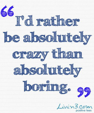 Inspiring quotes, sayings, crazy, boring