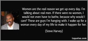 Women are the real reason we get up every day. I'm talking about real ...