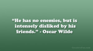 He has no enemies, but is intensely disliked by his friends ...