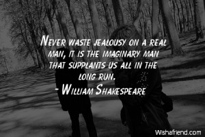 jealousy-Never waste jealousy on a real man, it is the imaginary man ...