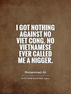 ... no Viet Cong. No Vietnamese ever called me a nigger. Picture Quote #1