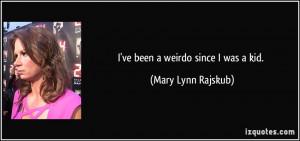 ve been a weirdo since I was a kid. - Mary Lynn Rajskub