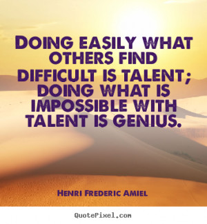 ... is talent; doing what is impossible with talent is genius