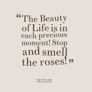The Beauty of Life is in each precious moment! Stop and smell the ...