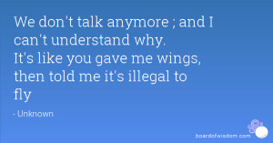 We don't talk anymore ; and I can't understand why. It's like you gave ...