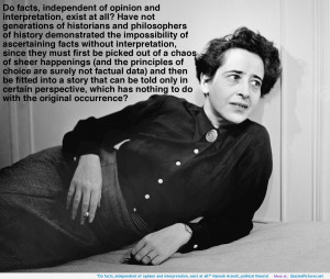 "... and interpretation, exist at all?"" Hannah Arendt, political theorist"
