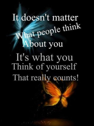 It doesn't matter what people think about you, It's what you think of ...