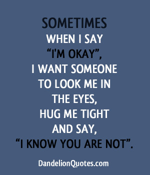 ... when i say im okay i want someone to look me in the eyes hug me tight