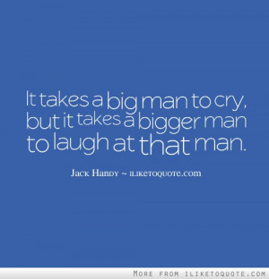 It takes a big man to cry, but it takes a bigger man to laugh at that ...