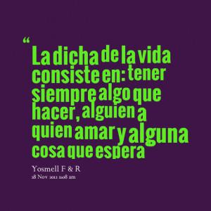 Quotes Picture: la dicha de la vida consiste en: tener siempre algo ...