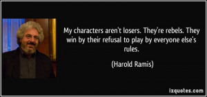... win by their refusal to play by everyone else's rules. - Harold Ramis