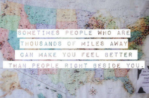 people who are thousands of miles away can make you feel better ...